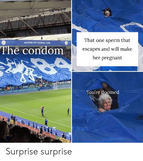 Club, Condom, and Football: That one sperm that  LEICESTER CITY FOOTBALL CLUB  The condom  escapes and will make  her pregnant  THAIL NI'S FIRST AND  AND'S FIRST AND LARGEST DUTY FREE  You're doomed Surprise surprise
