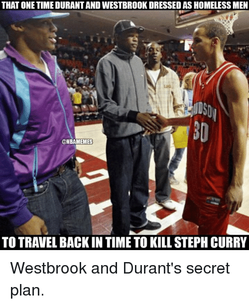 Time To Kill: THAT ONE TIME DURANTAND WESTBROOK DRESSED AS HOMELESSMEN  @NBAMEMES  TO TRAVEL BACK IN TIME TO KILL STEPH CURRY Westbrook and Durant's secret plan.