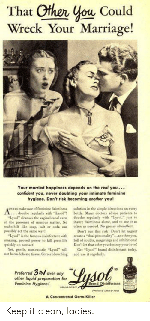 """Mucous: That Other you Could  Wreck Your Marriage!  Your married happiness depends on the real you..  confident you, never doubting your intimate feminine  hygiene. Don't risk becoming another you!  LWAYS make ure of feminine daintiness  ...douche regularly with """"Lysol""""!  """"Lysol"""" cleanses the vaginal canal even  in the presence of mucous matter. No  makeshift like soap, salt or soda can  possibly act the same way!  """"Lysol"""" is the famous disinfectant with  amazing, proved power to kill germ-life  quickly on contact  Yet, gentle, non-caustic """"Lysol"""" wil.  not harm delicate tissue. Correct douching  solution in the simple directions on every  bottle. Many doctors advise patients to  douche regularly with """"Lysol."""" just to  insure daintiness alone, and to use it as  often as needed. No greasy aftereffect  Don't run this risk! Don't let neglect  create a """"dual personality.another you  full of doubts, misgivings and inhibitions!  Don't let that other you destroy your love!  Cet """"Lysol"""" brand disinfectant today  and use it regularly  Ae  Preferred 3to/over  other liquid preparation for  Feminine Hygiene!  Lysol  Brand Disinfectant  Frod f Lake rPis  A Concentrated Germ-Killer Keep it clean, ladies."""