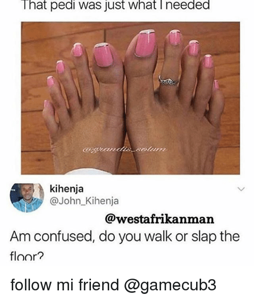 Confused, Memes, and 🤖: That pedi was just what Ineeded  kihenja  @John_Kihenja  @westafrikanman  Am confused, do you walk or slap the  floor? follow mi friend @gamecub3