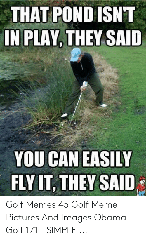 Golf Meme: THAT POND ISN'T  IN PLAY, THEY SAID  YOU CAN EASILY  FLYIT, THEY SAID Golf Memes 45 Golf Meme Pictures And Images Obama Golf 171 - SIMPLE ...