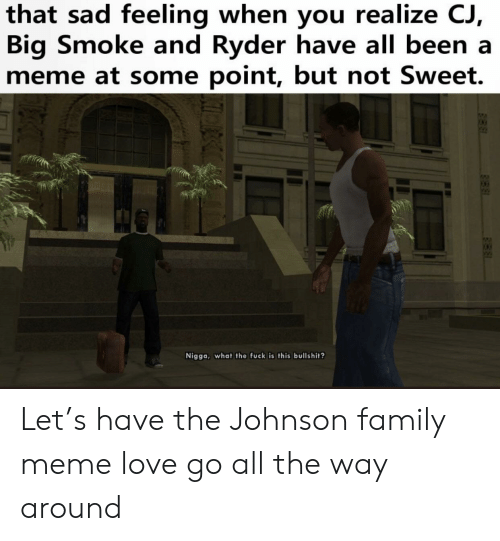 Family, Love, and Meme: that sad feeling when you realize  Big Smoke and Ryder have all been a  meme at some point, but not Sweet.  Nigga, what the fuck is this bullshit? Let's have the Johnson family meme love go all the way around