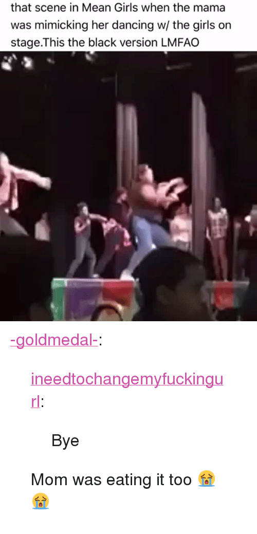 "Bye Mom: that scene in Mean Girls when the mama  was mimicking her dancing w/ the girls on  stage.This the black version LMFAO <p><a href=""http://-goldmedal-.tumblr.com/post/159946351296/ineedtochangemyfuckingurl-bye-mom-was-eating"" class=""tumblr_blog"">-goldmedal-</a>:</p><blockquote> <p><a href=""http://ineedtochangemyfuckingurl.tumblr.com/post/159874222232/bye"" class=""tumblr_blog"">ineedtochangemyfuckingurl</a>:</p>  <blockquote><p>Bye</p></blockquote>  <p>Mom was eating it too 😭😭</p> </blockquote>"