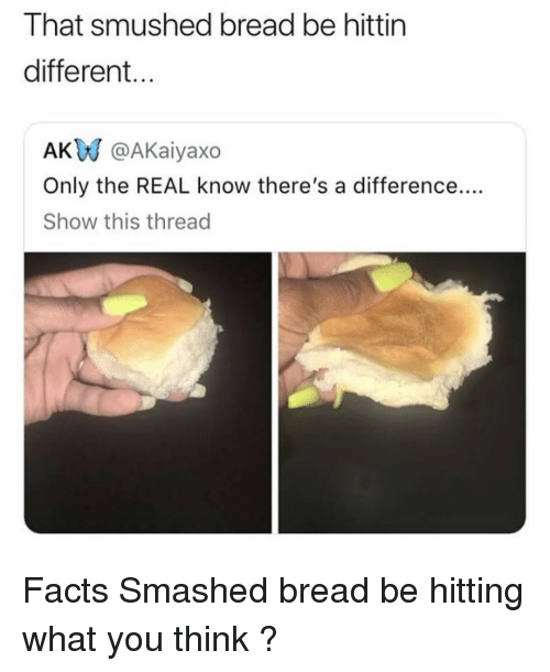 Smushed: That smushed bread be hittin  different...  AK @AKaiyaxo  Only the REAL know there's a difference....  Show this thread Facts Smashed bread be hitting what you think ?