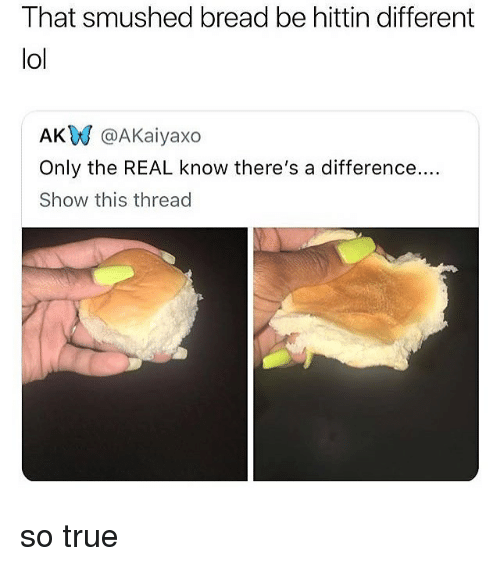 Smushed: That smushed bread be hittin different  lol  AKW @AKaiyaxo  Only the REAL know there's a difference....  Show this thread so true