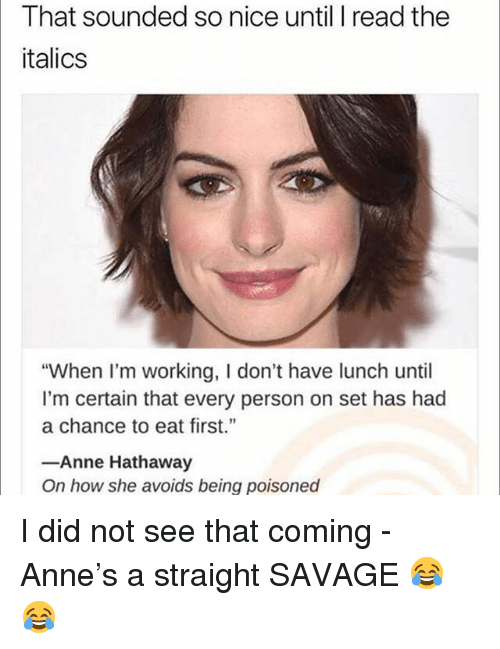 """Straight Savage: That sounded so nice until I read the  italics  """"When I'm working, I don't have lunch until  I'm certain that every person on set has had  a chance to eat first.""""  -Anne Hathaway  On how she avoids being poisoned I did not see that coming - Anne's a straight SAVAGE 😂😂"""