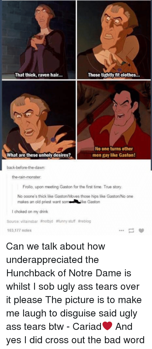 hunchback: That thick, raven hair...  Those tightly fit clothes...  No one turns other  men gay like Gaston!  What are these unholydesires?  back-before-the-dawn:  the rain-monster  Frollo, upon meeting Gaston for the first time. True story.  No ooone's thick like GastonMoves those hips like Gaston/No one  makes an old priest want  som ke Gaston  choked on my drink  Source: villainsbar anotbid Funny stuff Rreblog  103,177 notes Can we talk about how underappreciated the Hunchback of Notre Dame is whilst I sob ugly ass tears over it please The picture is to make me laugh to disguise said ugly ass tears btw - Cariad❤️  And yes I did cross out the bad word