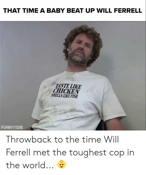 ferrell: THAT TIME A BABY BEAT UP WILL FERRELL  TASTE LIKE  CHICKEN  SMELLS LIKE FISH  FUNNYSDIE Throwback to the time Will Ferrell met the toughest cop in the world... 👶