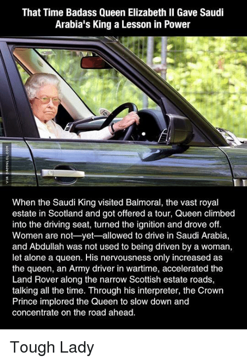 Climbing, Driving, and Memes: That Time Badass Queen Elizabeth II Gave Saudi  Arabia's King a Lesson in Power  When the Saudi King visited Balmoral, the vast royal  estate in Scotland and got offered a tour, Queen climbed  into the driving seat, turned the ignition and drove off.  Women are not yet-allowed to drive in Saudi Arabia,  and Abdullah was not used to being driven by a woman,  let alone a queen. His nervousness only increased as  the queen, an Army driver in wartime, accelerated the  Land Rover along the narrow Scottish estate roads,  talking all the time. Through his interpreter, the Crown  Prince implored the Queen to slow down and  concentrate on the road ahead. Tough Lady