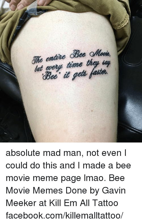 Bee Movie, Tattoos, and Tattoo: That  time thay day absolute mad man, not even I could do this and I made a bee movie meme page lmao. Bee Movie Memes Done by Gavin Meeker at Kill Em All Tattoo facebook.com/killemalltattoo/