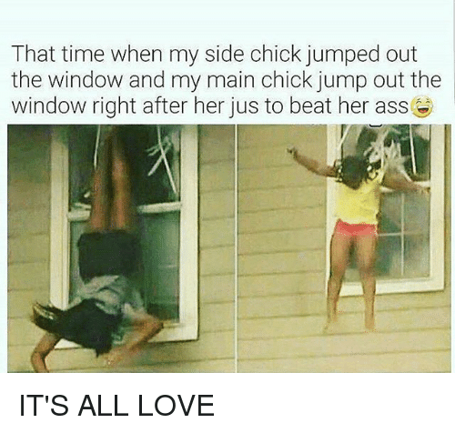 My Sides: That time when my side chick jumped out  the window and my main chick jump out the  window right after her jus to beat her ass IT'S ALL LOVE