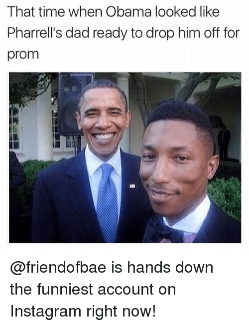Pharrells Dad: That time when Obama looked like  Pharrell's dad ready to drop him off for  prom @friendofbae is hands down the funniest account on Instagram right now!
