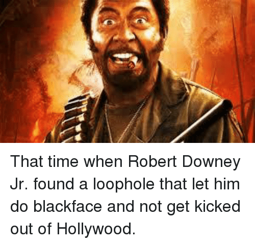 Robert Downey Jr.: That time when Robert Downey Jr. found a loophole that let him do blackface and not get kicked out of Hollywood.