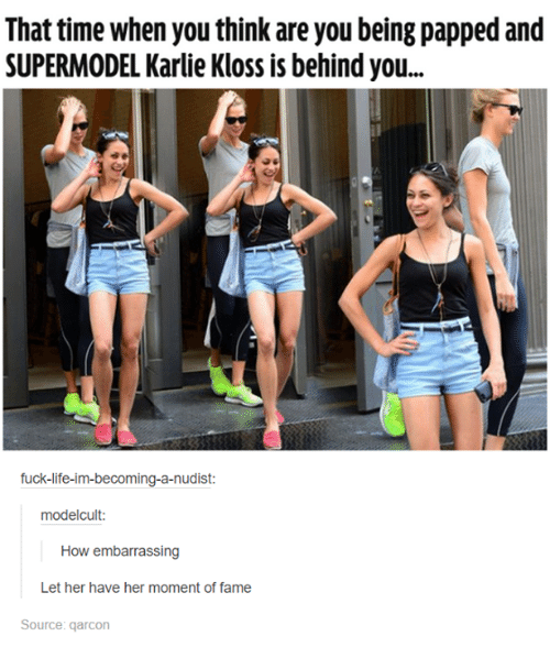 garcon: That time when you think areyoubeing papped and  SUPERMODEL Karlie Kloss is behind you...  fuck-life-im-becoming-a-nudist:  modelcult:  How embarrassing  Let her have her moment of fame  Source: garcon