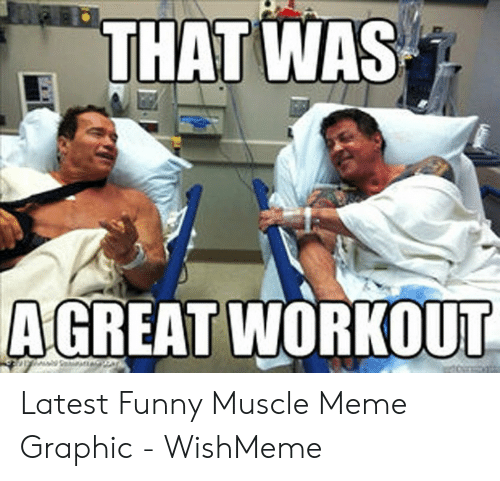 Wishmeme: THAT WAS  AGREAT WORKOUT Latest Funny Muscle Meme Graphic - WishMeme