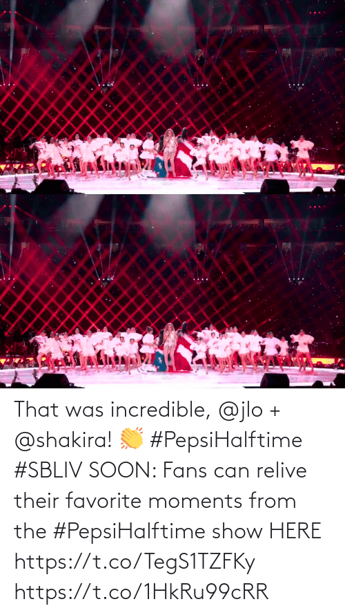 Shakira: That was incredible, @jlo + @shakira! 👏 #PepsiHalftime #SBLIV  SOON: Fans can relive their favorite moments from the #PepsiHalftime show HERE https://t.co/TegS1TZFKy https://t.co/1HkRu99cRR
