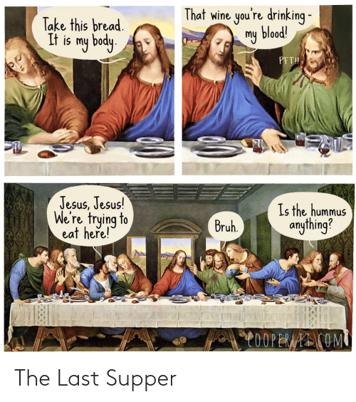 Here Is: That wine you're drinking -  my blood!  Take this bread.  It is my body.  PFT!  Jesus, Jesus!  We're trying to  eat here!  Is the hummus  anything?  Bruh.  C0OPERAAI COM The Last Supper