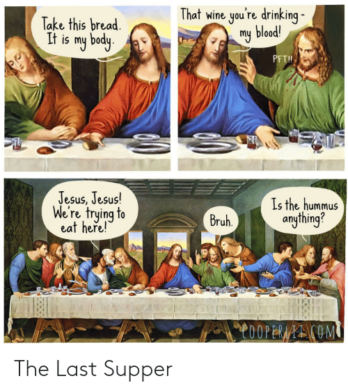 Here Is: That wine you're drinking -  my blood!  Take this bread.  It is my body.  PFT!  Jesus, Jesus!  We're trying to  eat heře!  Is the hummus  anything?  Bruh.  C0OPERAAI COM The Last Supper