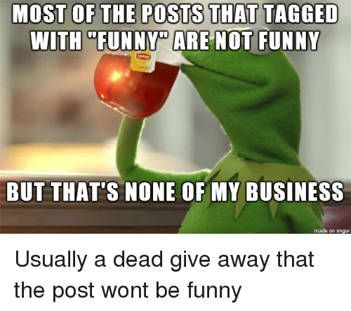 """But Thats None Of My Business: THAT  WITH """"FUNNY"""" ARE NOT FUNNY  BUT THAT'S NONE OF MY BUSINESS  made on Imgur Usually a dead give away that the post wont be funny"""