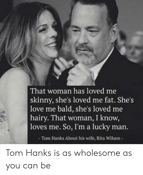 rita: That woman has loved me  skinny, she's loved me fat. She's  love me bald, she's loved me  hairy. That woman, I know,  loves me. So, I'ma lucky man.  -Tom Hanks About his wife, Rita Wilson- Tom Hanks is as wholesome as you can be