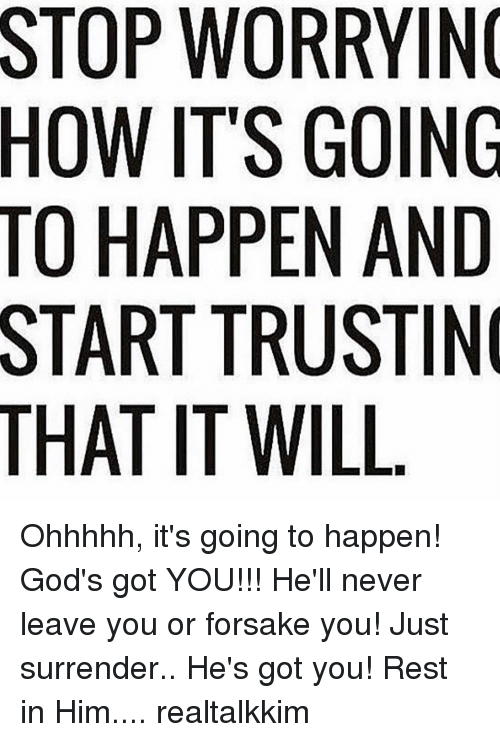 surrenders: THAT WORRYING  ITS GOING  HAPPEN AND  TRUSTIN  IT WILL Ohhhhh, it's going to happen! God's got YOU!!! He'll never leave you or forsake you! Just surrender.. He's got you! Rest in Him.... realtalkkim