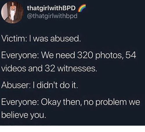 Memes, Videos, and Okay: thatgirlwithBPD  @thatgirlwithbpd  Victim: I was abused  Everyone: We need 320 photos, 54  videos and 32 witnesses.  Abuser: I didn't do it  Everyone: Okay then, no problem we  believe you