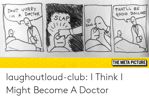 sma: THATLL BE  4000 DoLLAR  MA DoCTOR  Smak  SMA  THE META PICTURE laughoutloud-club:  I Think I Might Become A Doctor