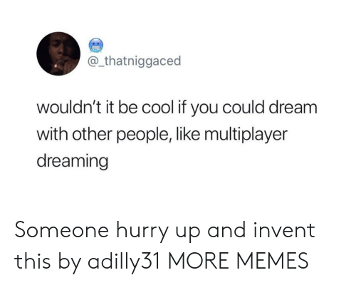 multiplayer: @_thatniggaced  wouldn't it be cool if you could dream  with other people, like multiplayer  dreaming Someone hurry up and invent this by adilly31 MORE MEMES