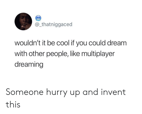 multiplayer: @_thatniggaced  wouldn't it be cool if you could dream  with other people, like multiplayer  dreaming Someone hurry up and invent this