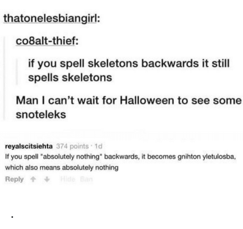 "skeletons: thatonelesbiangirl:  co8alt-thief:  if you spell skeletons backwards it still  spells skeletons  Man I can't wait for Halloween to see some  snoteleks  reyalscitsiehta 374 points 1d  If you spell ""absolutely nothing"" backwards, it becomes gnihton yletulosba,  which also means absolutely nothing  Hide Ban  Reply ."