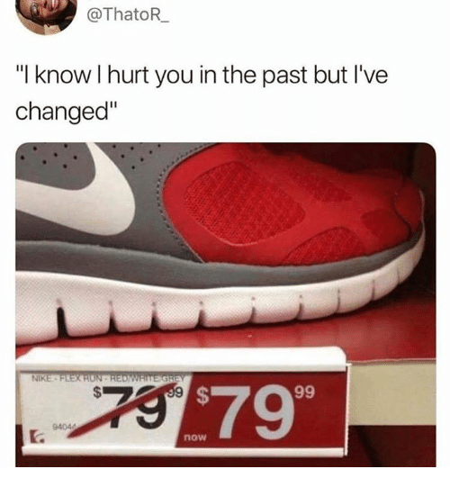 "Ive Changed: @ThatoR  ""I know I hurt you in the past but I've  changed""  NIKE  $79  now"