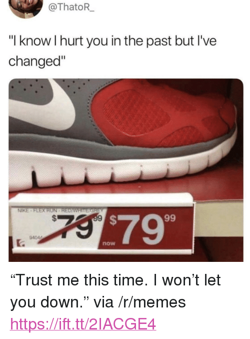 "Memes, Nike, and I Won: ThatoR  ""I know I hurt you in the past but I've  changed""  NİKE .  $79  94044  now <p>""Trust me this time. I won't let you down."" via /r/memes <a href=""https://ift.tt/2IACGE4"">https://ift.tt/2IACGE4</a></p>"