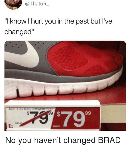 "Memes, Nike, and 🤖: @ThatoR  ""I know I hurt you in the past but I've  changed""  NIKE  $79  now No you haven't changed BRAD"