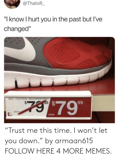 "Ive Changed: @ThatoR_  ""I know I hurt you in the past but I've  changed""  NIKE-FLEX RON REDIWAITE GRiEY  7$79  9404  now ""Trust me this time. I won't let you down."" by armaan615 FOLLOW HERE 4 MORE MEMES."