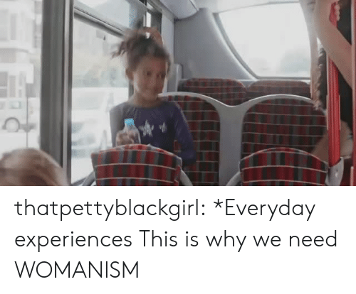 Womanism: thatpettyblackgirl:  *Everyday experiences This is why we need WOMANISM
