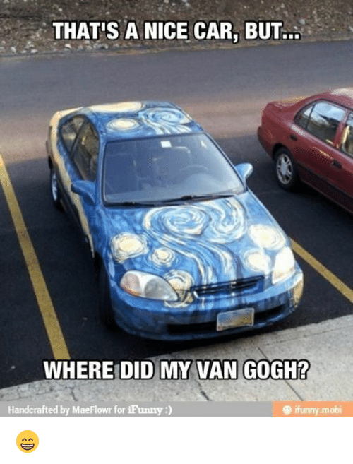mobi: THAT'S A NICE CAR, BU..  WHERE DID MY VAN GOGH?  Handcrafted by MaeFlowr for iFunny:)  ® ifunny mobi 😁