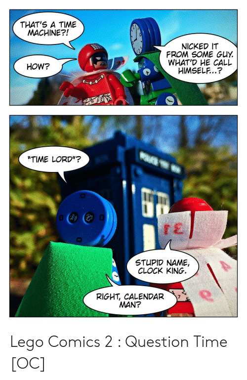 "Clock, Lego, and Calendar: THAT'S A TIME  MACHINE?!  NICKED IT  FROM SOME GUY  WHAT'D HE CALL  HIMSELF..?  HOW?  ""TIME LORD""?  STUPID NAME,  CLOCK KING.  RIGHT, CALENDAR  MAN? Lego Comics 2 : Question Time [OC]"