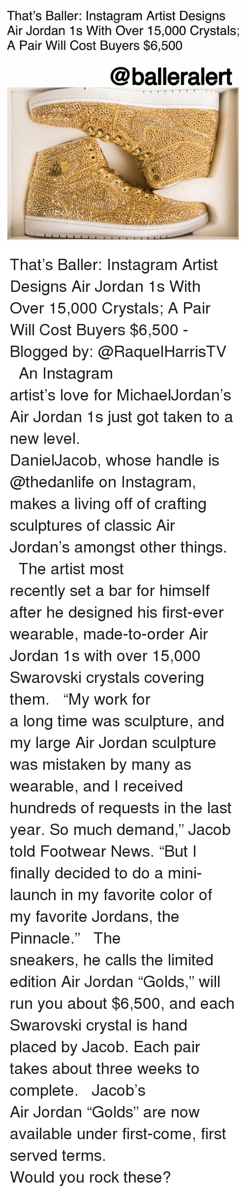 """Air Jordan, Instagram, and Jordans: That's Baller: Instagram Artist Designs  Air Jordan 1s With Over 15,000 Crystals;  A Pair Will Cost Buyers $6,500  @balleralert That's Baller: Instagram Artist Designs Air Jordan 1s With Over 15,000 Crystals; A Pair Will Cost Buyers $6,500 - Blogged by: @RaquelHarrisTV ⠀⠀⠀⠀⠀⠀⠀⠀⠀ ⠀⠀⠀⠀⠀⠀⠀⠀⠀ An Instagram artist's love for MichaelJordan's Air Jordan 1s just got taken to a new level. ⠀⠀⠀⠀⠀⠀⠀⠀⠀ ⠀⠀⠀⠀⠀⠀⠀⠀⠀ DanielJacob, whose handle is @thedanlife on Instagram, makes a living off of crafting sculptures of classic Air Jordan's amongst other things. ⠀⠀⠀⠀⠀⠀⠀⠀⠀ ⠀⠀⠀⠀⠀⠀⠀⠀⠀ The artist most recently set a bar for himself after he designed his first-ever wearable, made-to-order Air Jordan 1s with over 15,000 Swarovski crystals covering them. ⠀⠀⠀⠀⠀⠀⠀⠀⠀ ⠀⠀⠀⠀⠀⠀⠀⠀⠀ """"My work for a long time was sculpture, and my large Air Jordan sculpture was mistaken by many as wearable, and I received hundreds of requests in the last year. So much demand,"""" Jacob told Footwear News. """"But I finally decided to do a mini-launch in my favorite color of my favorite Jordans, the Pinnacle."""" ⠀⠀⠀⠀⠀⠀⠀⠀⠀ ⠀⠀⠀⠀⠀⠀⠀⠀⠀ The sneakers, he calls the limited edition Air Jordan """"Golds,"""" will run you about $6,500, and each Swarovski crystal is hand placed by Jacob. Each pair takes about three weeks to complete. ⠀⠀⠀⠀⠀⠀⠀⠀⠀ ⠀⠀⠀⠀⠀⠀⠀⠀⠀ Jacob's Air Jordan """"Golds"""" are now available under first-come, first served terms. ⠀⠀⠀⠀⠀⠀⠀⠀⠀ ⠀⠀⠀⠀⠀⠀⠀⠀⠀ Would you rock these?"""
