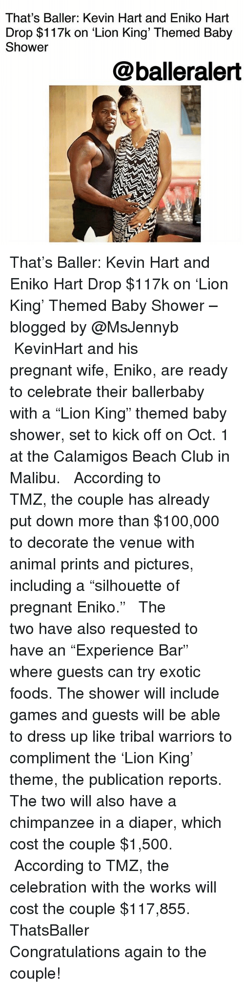 """Pregnant Wife: That's Baller: Kevin Hart and Eniko Hart  Drop $117k on 'Lion King' Themed Baby  Shower  @balleralert That's Baller: Kevin Hart and Eniko Hart Drop $117k on 'Lion King' Themed Baby Shower – blogged by @MsJennyb ⠀⠀⠀⠀⠀⠀⠀ ⠀⠀⠀⠀⠀⠀⠀ KevinHart and his pregnant wife, Eniko, are ready to celebrate their ballerbaby with a """"Lion King"""" themed baby shower, set to kick off on Oct. 1 at the Calamigos Beach Club in Malibu. ⠀⠀⠀⠀⠀⠀⠀ ⠀⠀⠀⠀⠀⠀⠀ According to TMZ, the couple has already put down more than $100,000 to decorate the venue with animal prints and pictures, including a """"silhouette of pregnant Eniko."""" ⠀⠀⠀⠀⠀⠀⠀ ⠀⠀⠀⠀⠀⠀⠀ The two have also requested to have an """"Experience Bar"""" where guests can try exotic foods. The shower will include games and guests will be able to dress up like tribal warriors to compliment the 'Lion King' theme, the publication reports. The two will also have a chimpanzee in a diaper, which cost the couple $1,500. ⠀⠀⠀⠀⠀⠀⠀ ⠀⠀⠀⠀⠀⠀⠀ According to TMZ, the celebration with the works will cost the couple $117,855. ThatsBaller ⠀⠀⠀⠀⠀⠀⠀ ⠀⠀⠀⠀⠀⠀⠀ Congratulations again to the couple!"""