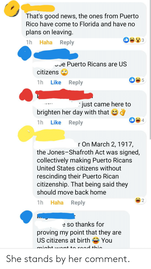 News, Florida, and Good: That's good news, the ones from Puerto  Rico have come to Florida and have no  plans on leaving.  1h  Haha  Reply  e Puerto Ricans are US  citizens  5  1h  Reply  Like  just came here to  brighten her day with that  4  1h  Reply  Like  r On March 2,1917,  the Jones-Shafroth Act was signed,  collectively making Puerto Ricans  United States citizens without  rescinding their Puerto Rican  citizenship. That being said they  should move back home  Haha Reply  1h  e so thanks for  proving my point that they are  US citizens at birth  You  minht AInt + rand thin She stands by her comment.