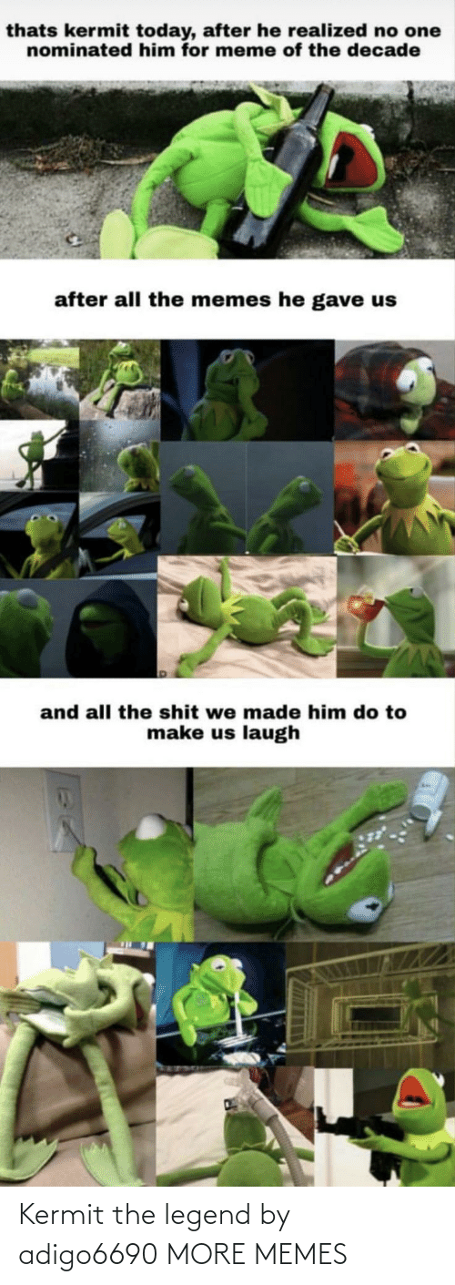 The Legend: thats kermit today, after he realized no one  nominated him for meme of the decade  after all the memes he gave us  and all the shit we made him do to  make us laugh Kermit the legend by adigo6690 MORE MEMES
