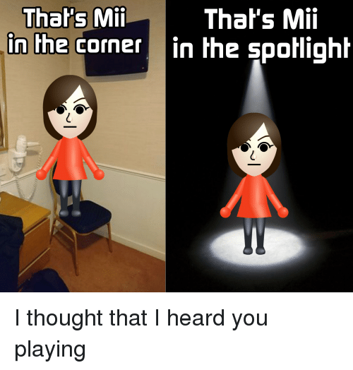 spotlight: That's Mii  in the corner in the spotlight  Thal's Mii I thought that I heard you playing
