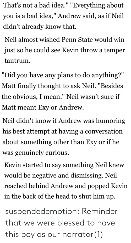 "Bad, Blessed, and Head: That's not a bad idea."" ""Everything about  you is a bad idea,"" Andrew said, as if Neil  didn't already know that.   Neil almost wished Penn State would win  just so he could see Kevin throw a temper  tantrum.   ""Did you have any plans to do anything?""  Matt finally thought to ask Neil. ""Beside:s  the obvious, I mean."" Neil wasn't sure if  Matt meant Exy or Andrew   Neil didn't know if Andrew was humoring  his best attempt at having a conversation  about something other than Exy or if he  was genuinely curious.   Kevin started to say something Neil knew  would be negative and dismissing. Neil  reached behind Andrew and popped Kevin  in the back of the head to shut him up suspendedemotion:  Reminder that we were blessed to have this boy as our narrator(1)"