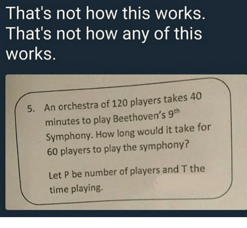 Not How This Works: That's not how this works.  That's not how any of this  works.  An orchestra of 120 players takes 40  minutes to play Beethoven's 9th  Symphony. How long would it take for  60 players to play the symphony?  5.  Let P be number of players and T the  time playing.