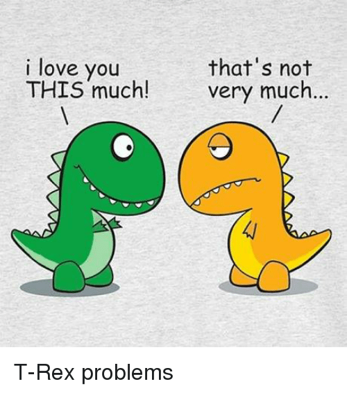 Dank, 🤖, and T Rex: that's not  i love you  THIS much!  very much T-Rex problems
