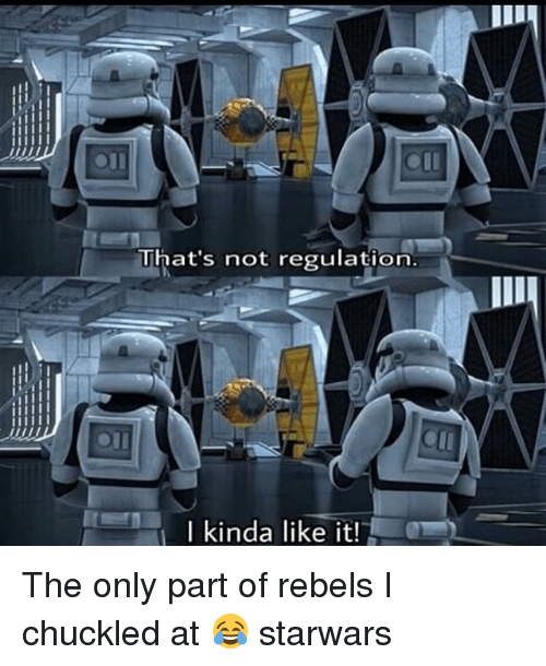 Chuckled: That's not regulation.  Ikinda like it! The only part of rebels I chuckled at 😂 starwars