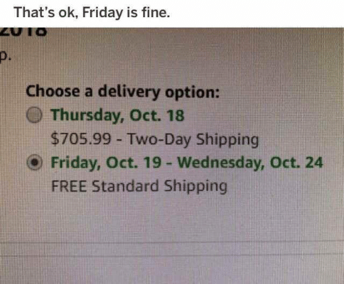 Is Fine: That's ok, Friday is fine.  D.  Choose a delivery option:  () Thursday, Oct. 18  $705.99 Two-Day Shipping  ⓔ Friday, Oct. 19-Wednesday, Oct. 24  FREE Standard Shipping