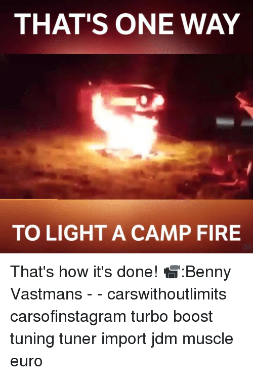 camp fire: THAT'S ONE WAY  TO LIGHT A CAMP FIRE That's how it's done! 📹:Benny Vastmans - - carswithoutlimits carsofinstagram turbo boost tuning tuner import jdm muscle euro