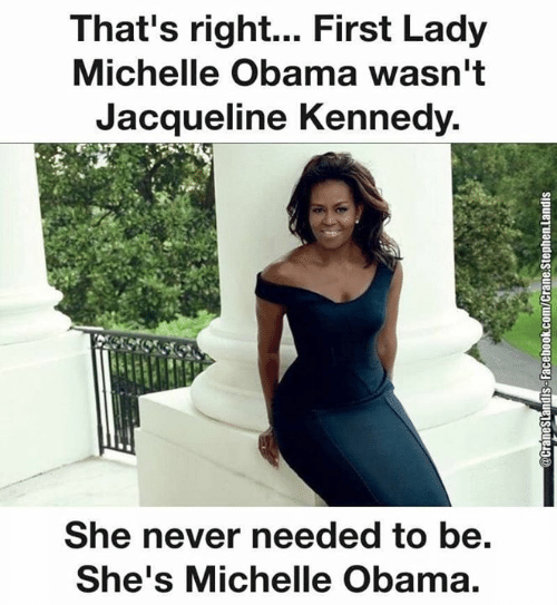 kennedy: That's right... First Lady  Michelle Obama wasn't  Jacqueline Kennedy.  She never needed to be.  She's Michelle Obama.  @CraneSlandisS-Facebook.com/Crane.Stephen.landis