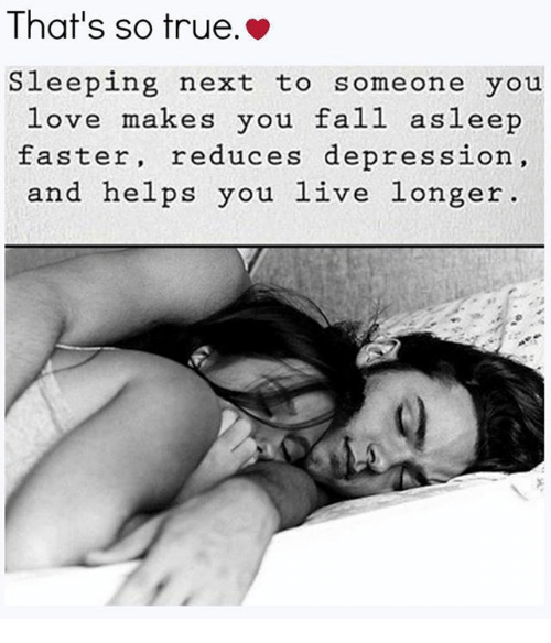 That So True: That's so true.  Sleeping next to someone you  love makes you fall asleep  faster, reduces depression  and helps you live longer